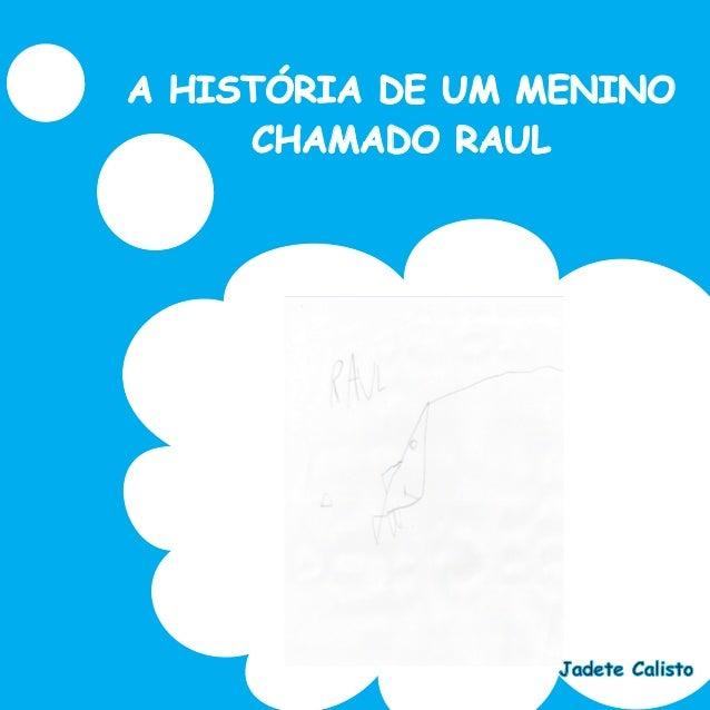 A HISTÓRIA DE UM MENINO CHAMADO RAUL Jadete Calisto