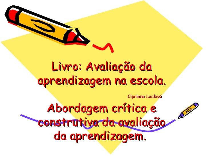 Livro: Avaliação da aprendizagem na escola.   Cipriano Luckesi Abordagem crítica e construtiva da avaliação da aprendizage...