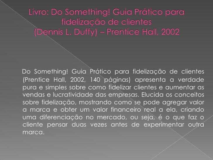 Do Something! Guia Prático para fidelização de clientes(Prentice Hall, 2002, 140 páginas) apresenta a verdadepura e simple...