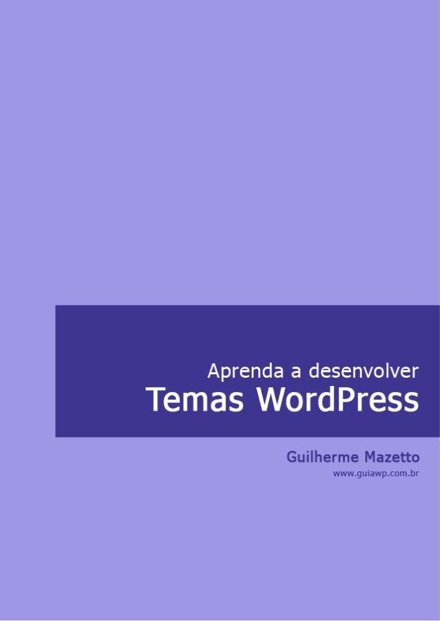 Aprenda a desenvolverTemas WordPress      Guilherme Mazetto    www.guiawp.com.br