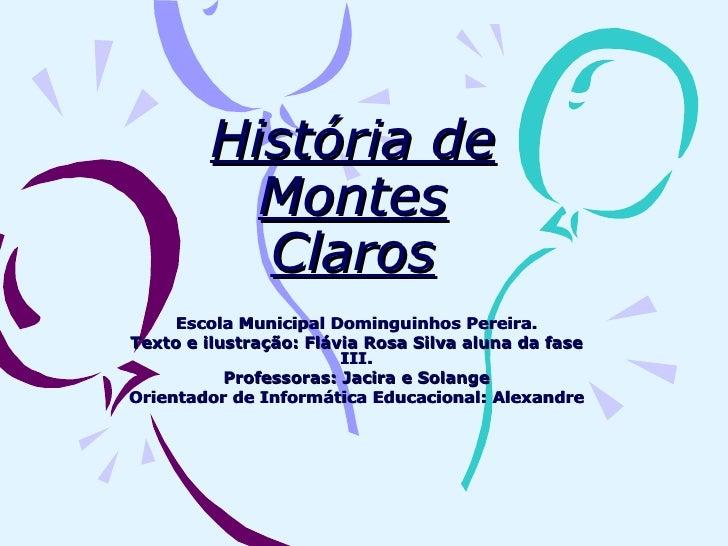 História de Montes Claros Escola Municipal Dominguinhos Pereira. Texto e ilustração: Flávia Rosa Silva aluna da fase III. ...