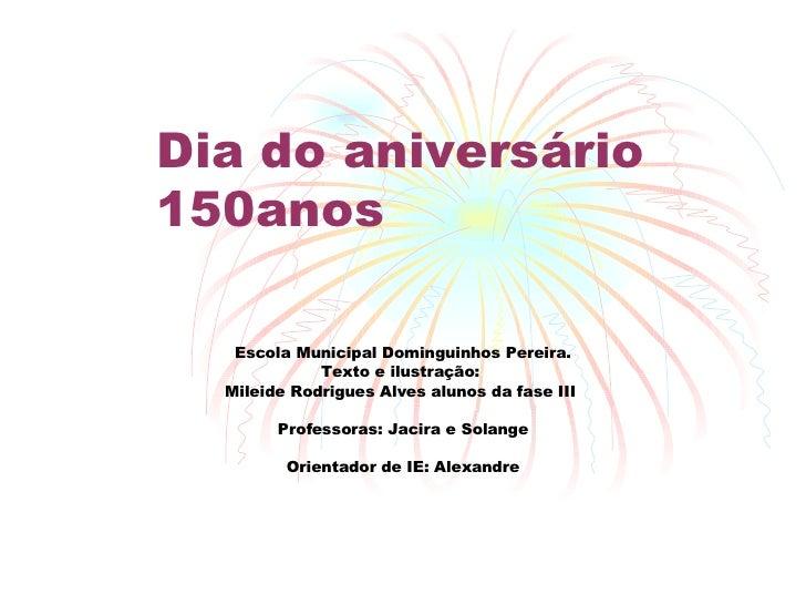 Dia do aniversário 150anos Escola Municipal Dominguinhos Pereira. Texto e ilustração:  Mileide Rodrigues Alves alunos da f...