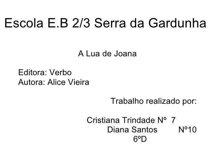 Escola E.B 2/3 Serra da Gardunha A Lua de Joana Editora: Verbo Autora: Alice Vieira Trabalho realizado por: Cristiana Trin...