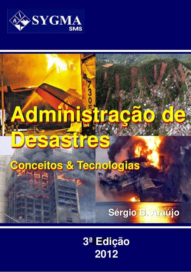 Sérgio B. Araújo20113ª Edição2012Administração deDesastresConceitos & TecnologiasAdministração deDesastresConceitos & Tecn...
