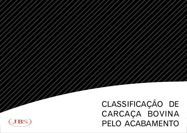 5  4  3+  3º  3-  2+  2º  2-  1  CLASSIFICAÇÃO DE  CARCAÇA BOVINA  PELO ACABAMENTO