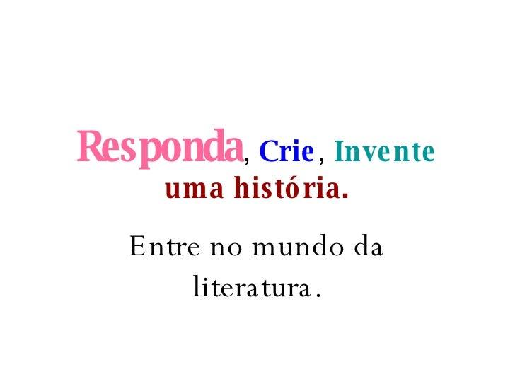 Responda ,  Crie ,  Invente   uma história. Entre no mundo da literatura.