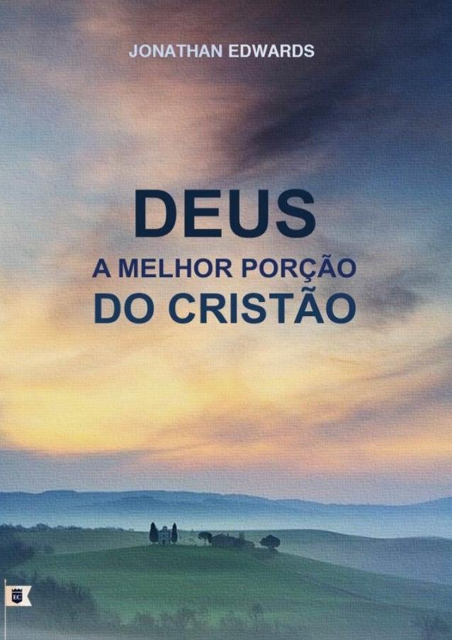 """Deus, A Melhor Porção do Cristão Jonathan Edwards """"Quem tenho eu no céu senão a ti? E na terra não há quem eu deseje além ..."""