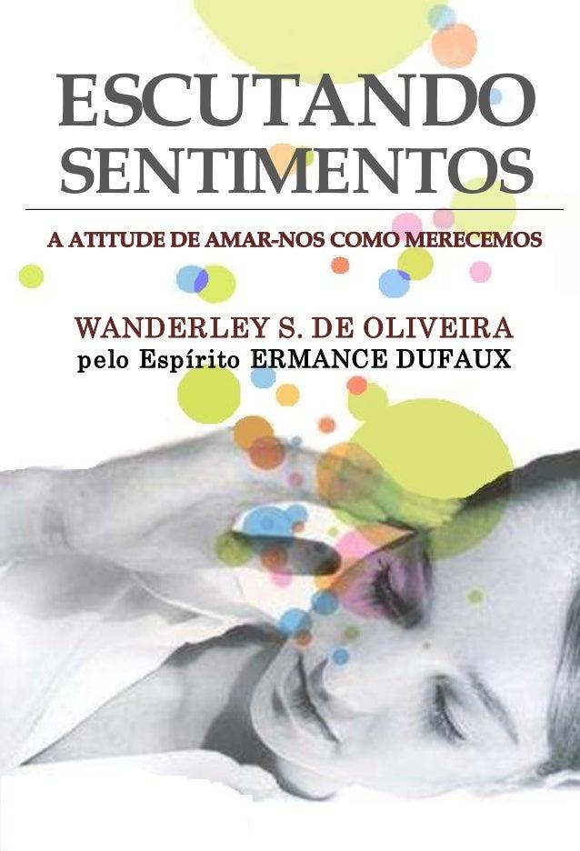 ESCUTANDO SENTIMENTOS A ATITUDE DE AMARNOS COMO MERECEMOS WANDERLEY S. DE OLIVEIRA pelo Espírito ERMANCE DUFAUX