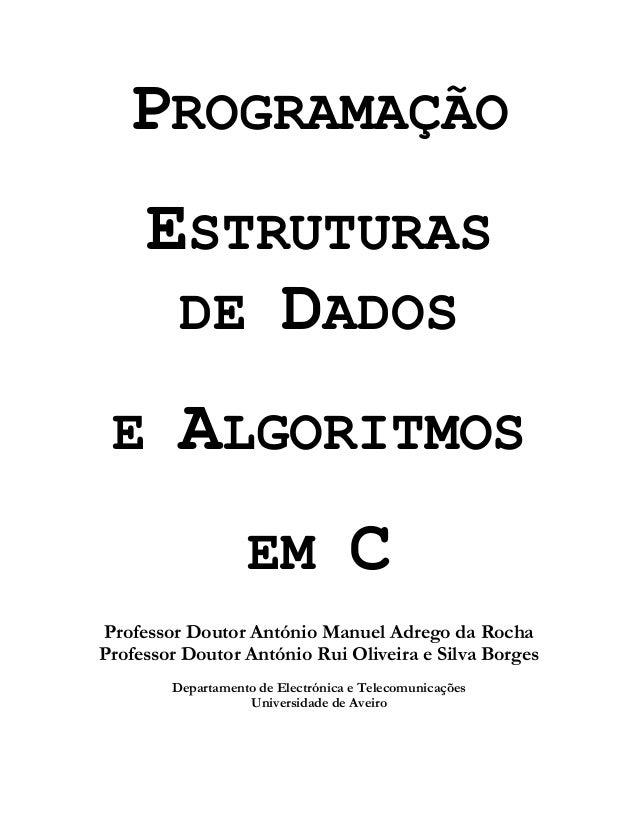 PROGRAMAÇÃO ESTRUTURAS DE DADOS E ALGORITMOS EM C Professor Doutor António Manuel Adrego da Rocha Professor Doutor António...