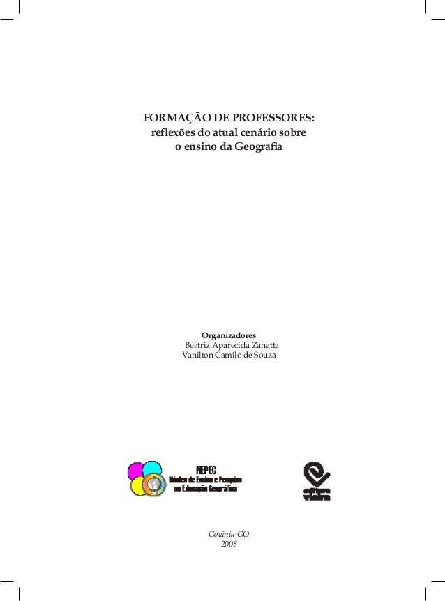 FORMAÇÃO DE PROFESSORES: reflexões do atual cenário sobre o ensino da Geografia Organizadores Beatriz Aparecida Zanatta Va...