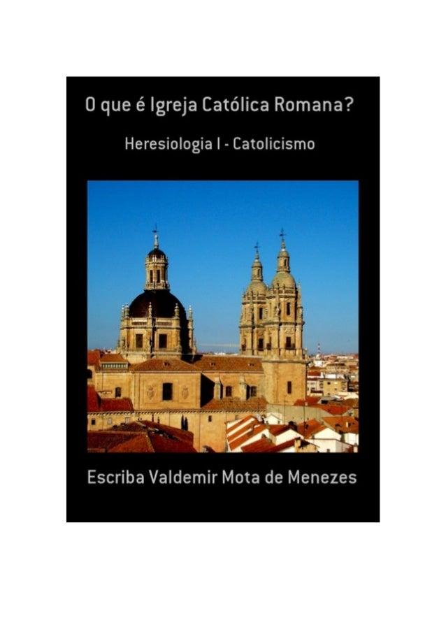 O que é a Igreja Católica Romana? Por Escriba Valdemir APRESENTAÇÃO DO LIVRO Quem ler este livro, a menos que seja um ente...