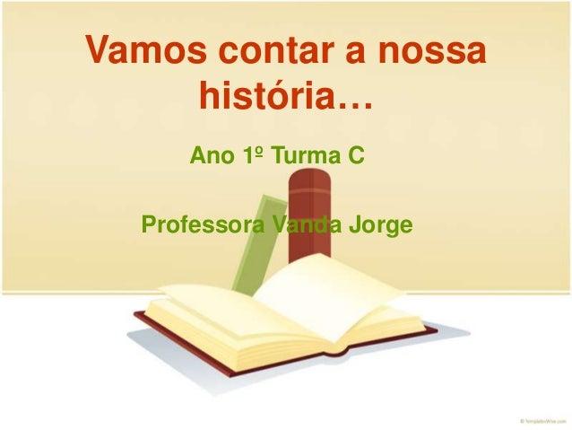 Vamos contar a nossa história… Ano 1º Turma C Professora Vanda Jorge