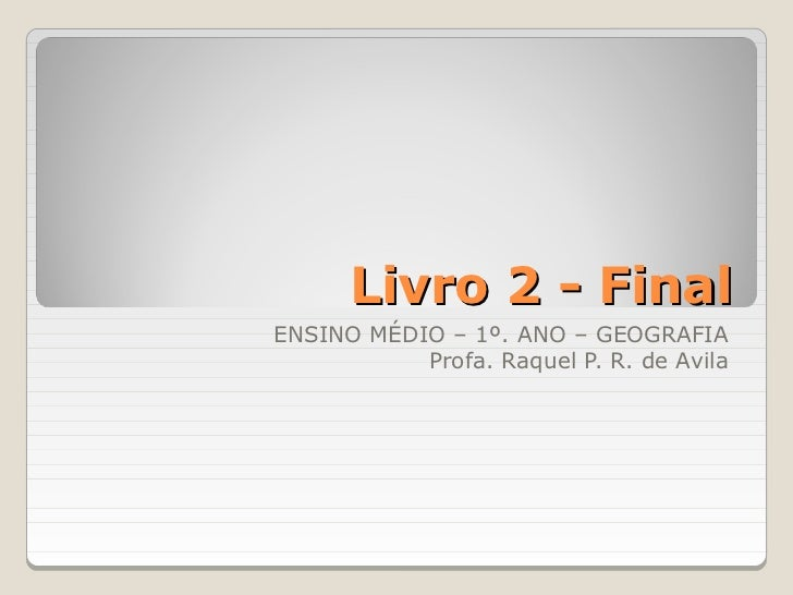 Livro 2 - FinalENSINO MÉDIO – 1º. ANO – GEOGRAFIA           Profa. Raquel P. R. de Avila