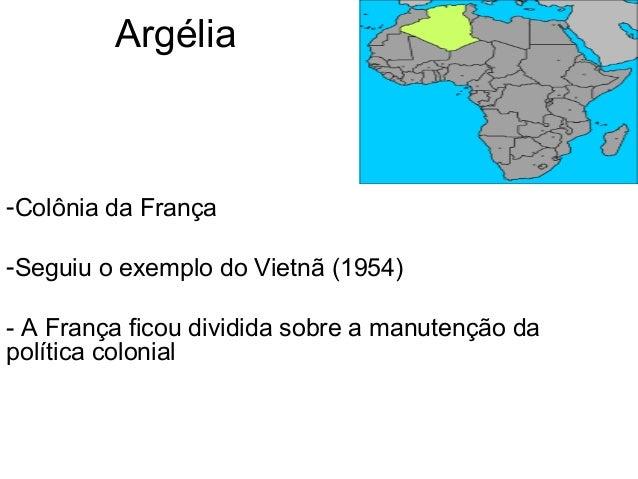 Argélia -Colônia da França -Seguiu o exemplo do Vietnã (1954) - A França ficou dividida sobre a manutenção da política col...