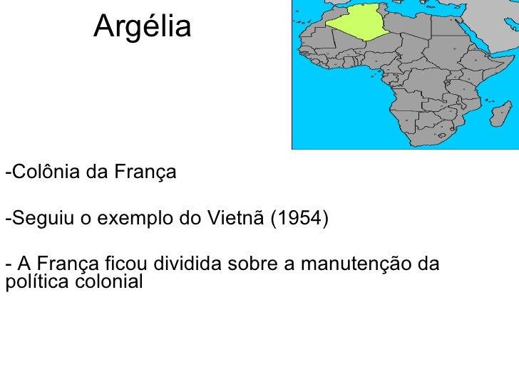 Argélia <ul><li>Colônia da França </li></ul><ul><li>Seguiu o exemplo do Vietnã (1954) </li></ul><ul><li>- A França ficou d...