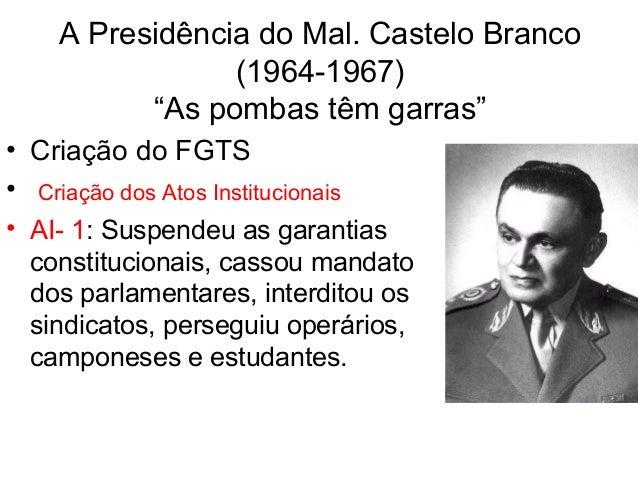 """A Presidência do Mal. Castelo Branco (1964-1967) """"As pombas têm garras"""" • Criação do FGTS • Criação dos Atos Institucionai..."""