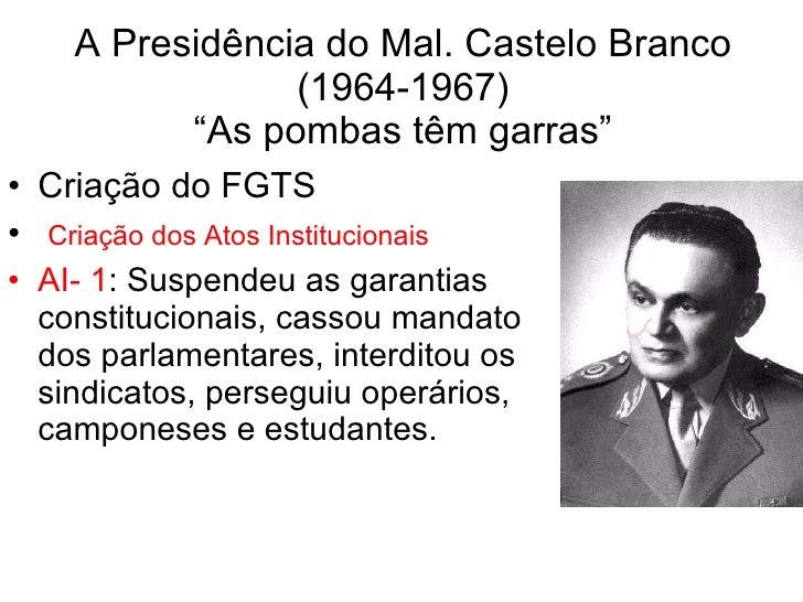 "A Presidência do Mal. Castelo Branco (1964-1967) ""As pombas têm garras"" <ul><li>Criação do FGTS </li></ul><ul><li>Criação ..."