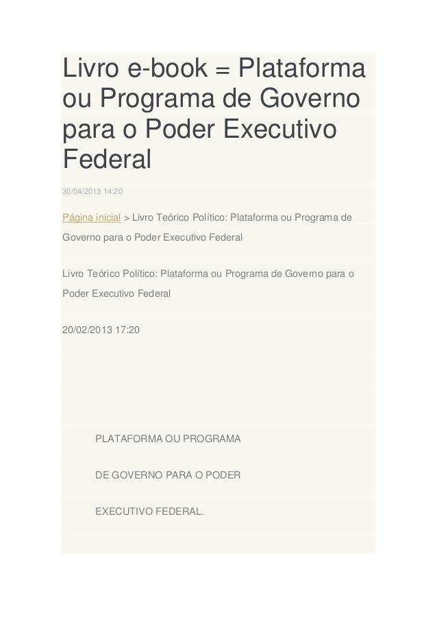 Livro e-book = Plataforma ou Programa de Governo para o Poder Executivo Federal 30/04/2013 14:20  Página inicial > Livro T...