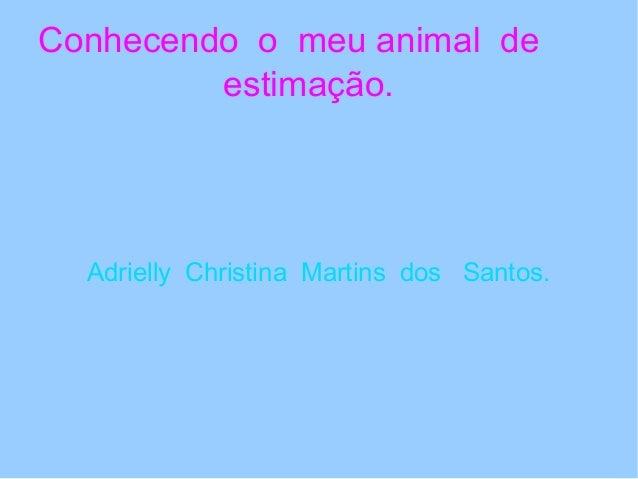 Conhecendo o meu animal de         estimação.  Adrielly Christina Martins dos Santos.