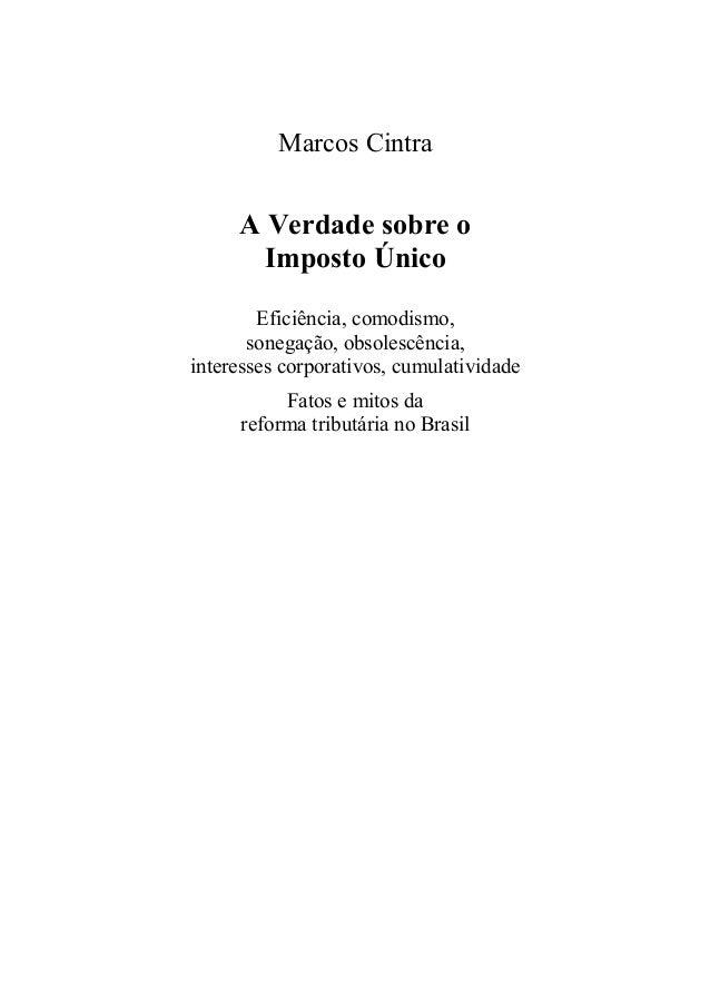 Marcos Cintra A Verdade sobre o Imposto Único Eficiência, comodismo, sonegação, obsolescência, interesses corporativos, cu...