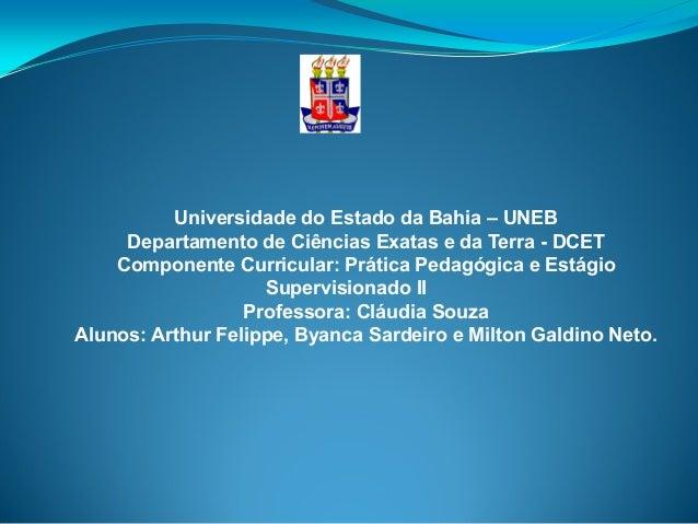 Universidade do Estado da Bahia – UNEB Departamento de Ciências Exatas e da Terra - DCET Componente Curricular: Prática Pe...