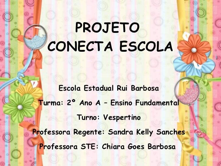 PROJETO  CONECTA ESCOLA Escola Estadual Rui Barbosa Turma: 2º Ano A – Ensino Fundamental Turno: Vespertino Professora Rege...
