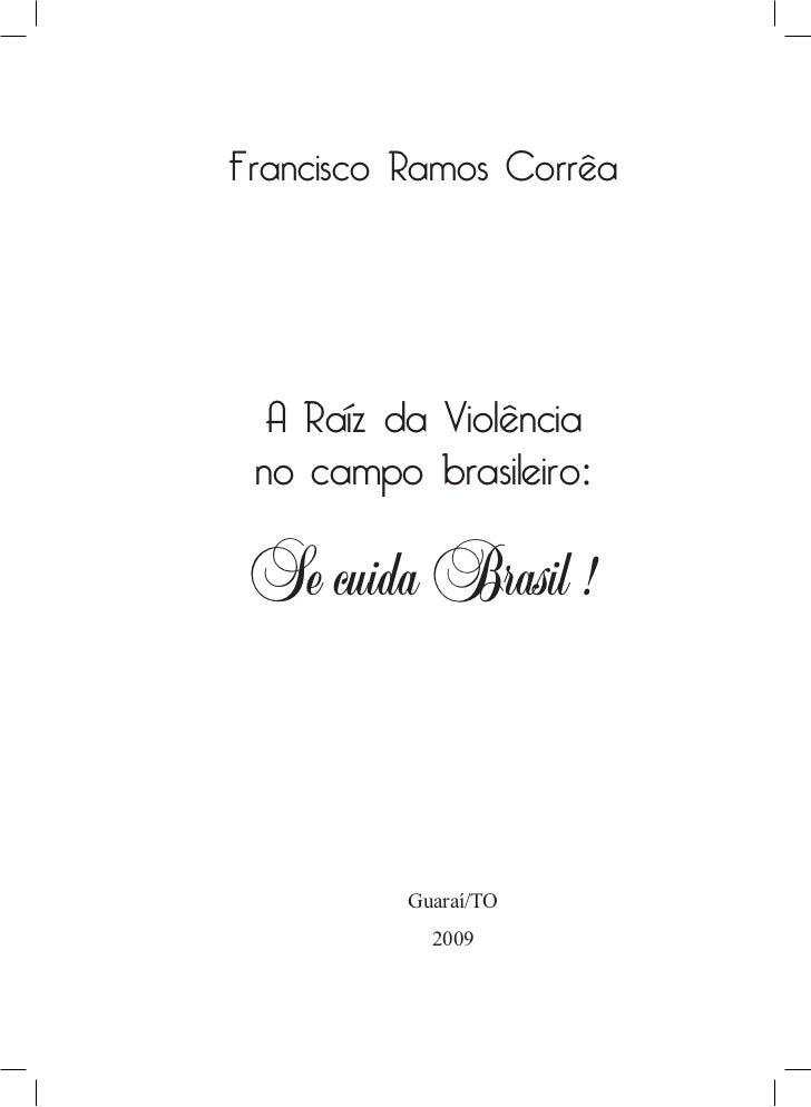 Francisco Ramos Corrêa  A Raíz da Violência no campo brasileiro: Se cuida Brasil !          Guaraí/TO            2009