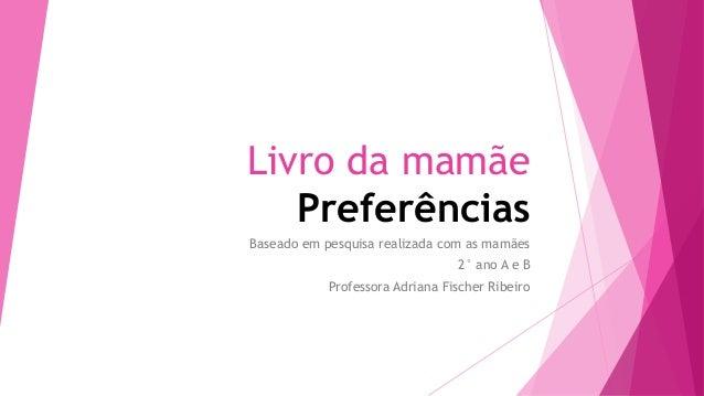 Livro da mamãe Preferências Baseado em pesquisa realizada com as mamães 2° ano A e B Professora Adriana Fischer Ribeiro