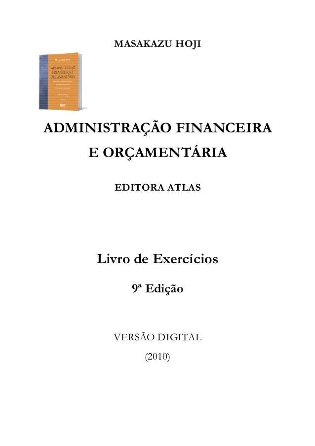 MASAKAZU HOJI ADMINISTRAÇÃO FINANCEIRA E ORÇAMENTÁRIA EDITORA ATLAS Livro de Exercícios 9ª Edição VERSÃO DIGITAL (2010)