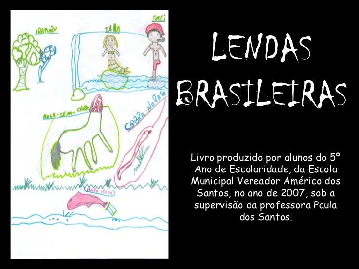 LENDAS  BRASILEIRAS Livro produzido por alunos do 5º Ano de Escolaridade, da Escola Municipal Vereador Américo dos Santos,...