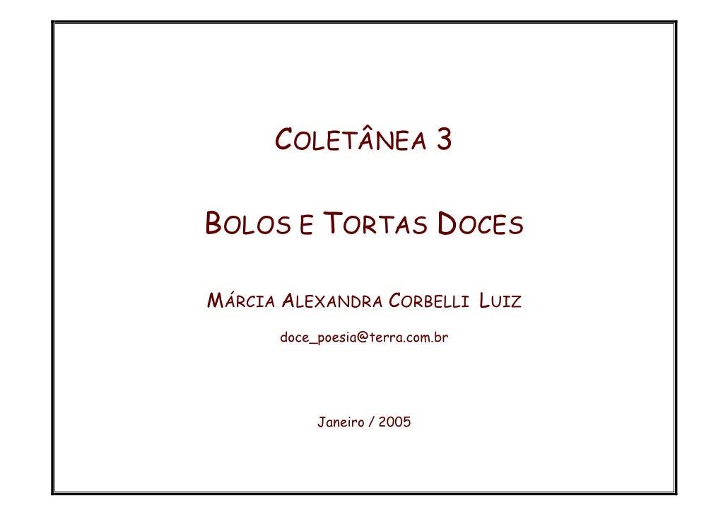 COLETÂNEA 3  BOLOS E TORTAS DOCES  MÁRCIA ALEXANDRA CORBELLI LUIZ       doce_poesia@terra.com.br                Janeiro / ...