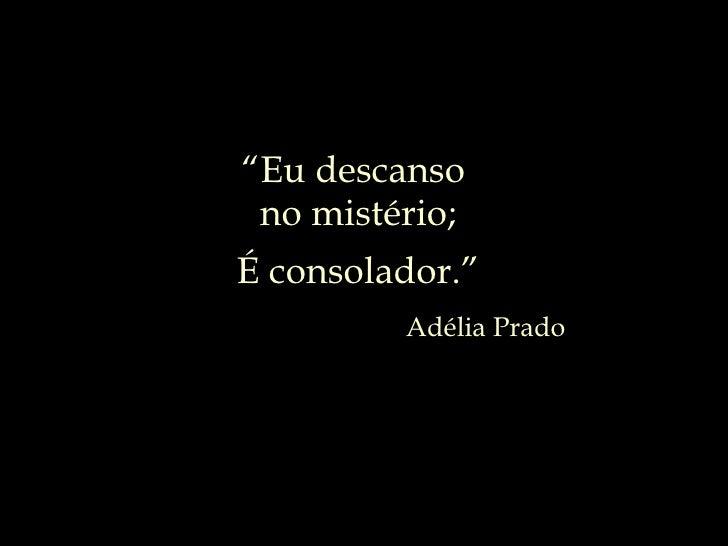 """Adélia Prado """" Eu descanso  no mistério; É consolador."""""""
