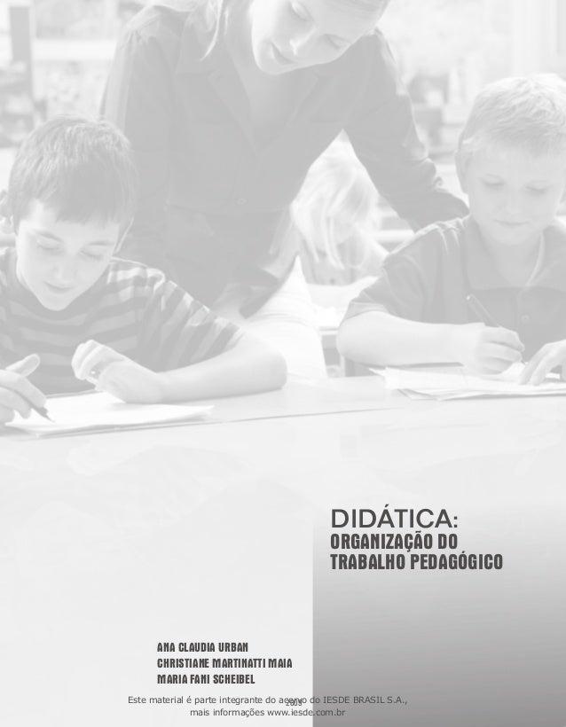 DIDÁTICA:  ORGANIZAÇÃO DO TRABALHO PEDAGÓGICO  ANA CLAUDIA URBAN CHRISTIANE MARTINATTI MAIA MARIA FANI SCHEIBEL Este mater...