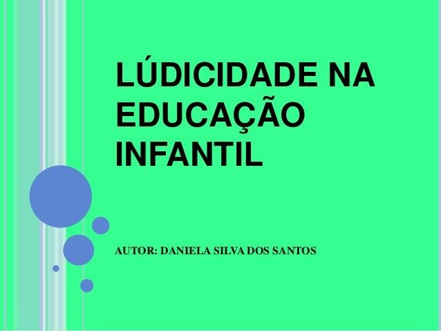 LÚDICIDADE NAEDUCAÇÃOINFANTILAUTOR: DANIELA SILVA DOS SANTOS