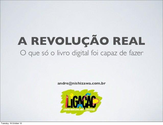 A REVOLUÇÃO REAL                   O que só o livro digital foi capaz de fazer                                andre@nishiz...