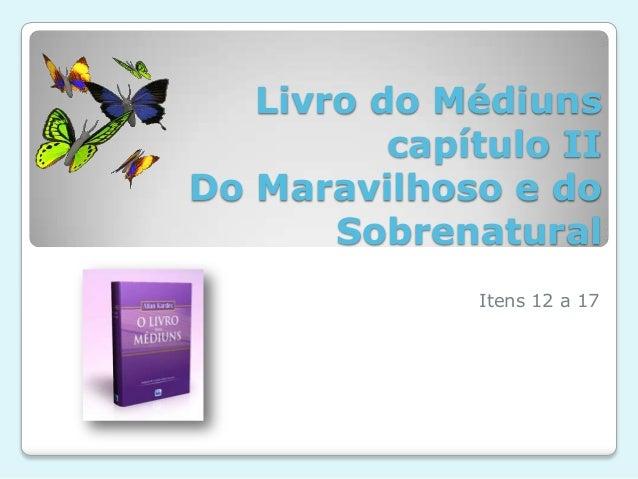 Livro do Médiuns capítulo II Do Maravilhoso e do Sobrenatural Itens 12 a 17