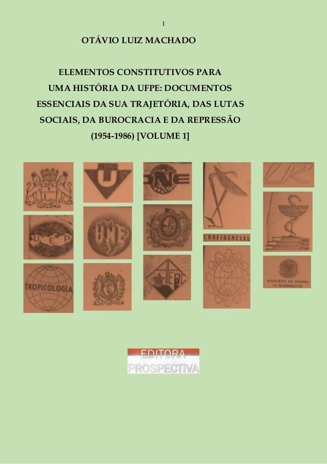 1  OTÁVIO LUIZ MACHADO ELEMENTOS CONSTITUTIVOS PARA UMA HISTÓRIA DA UFPE: DOCUMENTOS ESSENCIAIS DA SUA TRAJETÓRIA, DAS LUT...