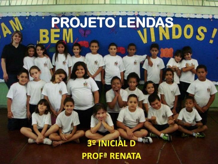 PROJETO LENDAS    3º INICIAL D   PROFª RENATA
