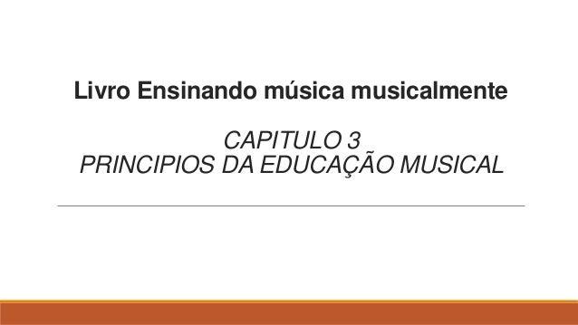 Livro Ensinando música musicalmente CAPITULO 3 PRINCIPIOS DA EDUCAÇÃO MUSICAL