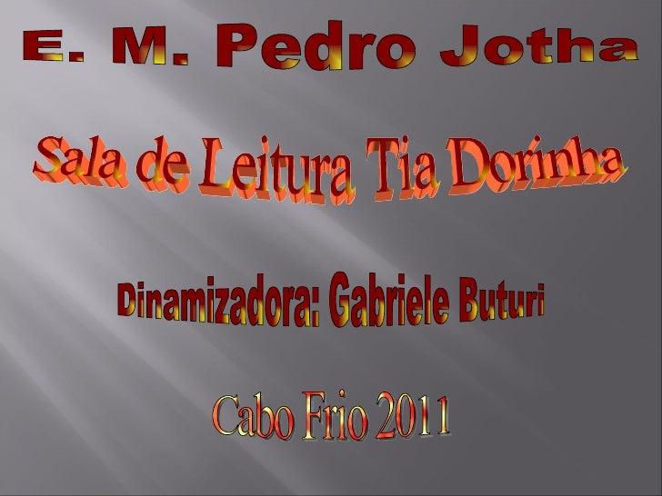 E. M. Pedro Jotha Sala de Leitura Tia Dorinha  Dinamizadora: Gabriele Buturi Cabo Frio 2011