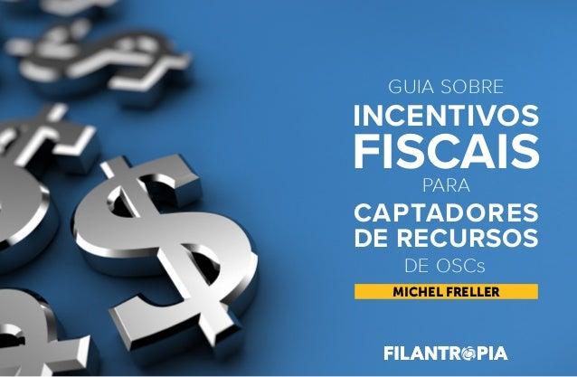 MICHEL FRELLER GUIA SOBRE PARA CAPTADORES DE RECURSOS FISCAIS INCENTIVOS DE OSCs GUIASOBREINCENTIVOSFISCAISPARA CAPTADORES...