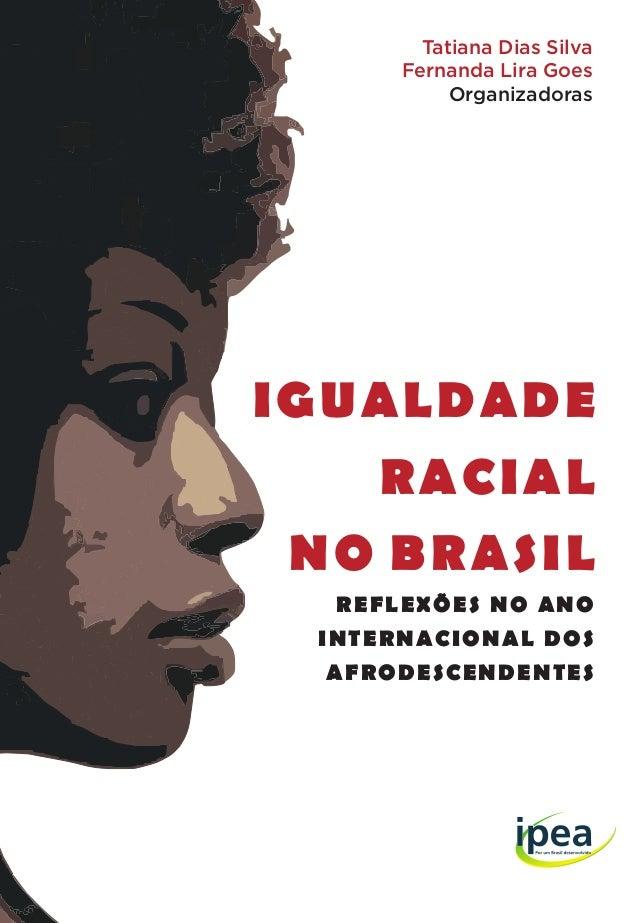 IGUALDADE RACIAL NO BRASIL REFLEXÕES NO ANO INTERNACIONAL DOS AFRODESCENDENTES Tatiana Dias Silva Fernanda Lira Goes Organ...