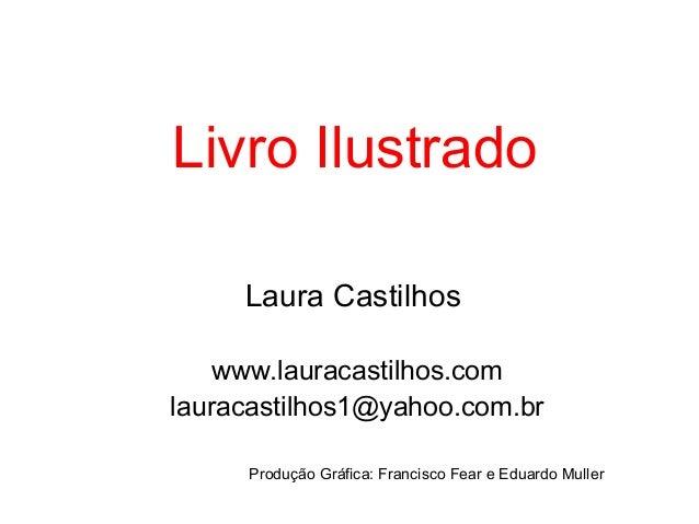 Livro Ilustrado Laura Castilhos www.lauracastilhos.com lauracastilhos1@yahoo.com.br Produção Gráfica: Francisco Fear e Edu...