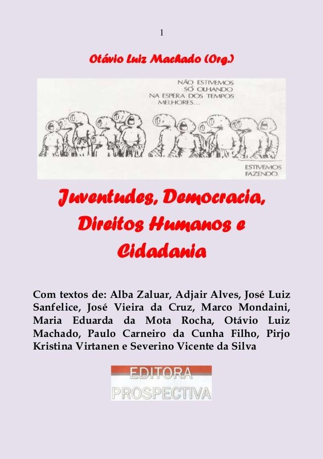 1  Otávio Luiz Machado (Org.)  Juventudes, Democracia, Direitos Humanos e Cidadania Com textos de: Alba Zaluar, Adjair Alv...