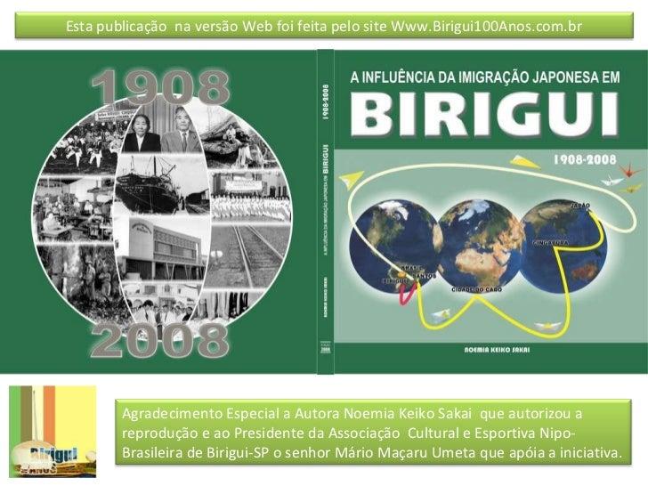 Esta publicação  na versão Web foi feita pelo site Www.Birigui100Anos.com.br Agradecimento Especial a Autora Noemia Keiko ...