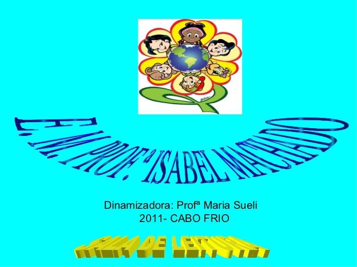 Dinamizadora: Profª Maria Sueli 2011- CABO FRIO  SALA DE LEITURA  E. M. PROF.ª ISABEL MACHADO