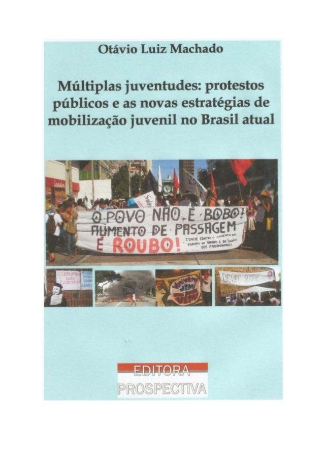 Otávio Luiz Machado  Múltiplas juventudes: protestos públicos e as novas estratégias de mobilização juvenil no Brasil atua...