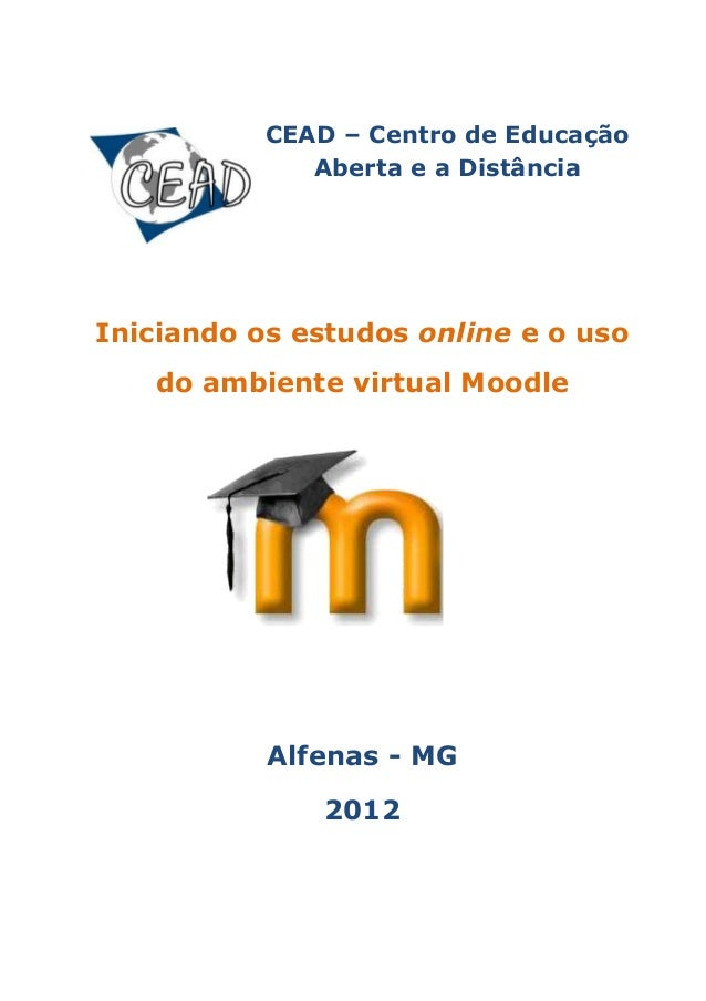 CEAD – Centro de Educação Aberta e a Distância Iniciando os estudos online e o uso do ambiente virtual Moodle Alfenas - MG...