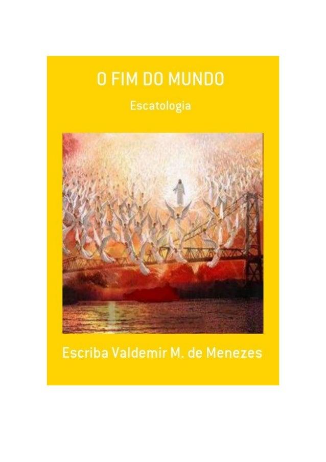 O Fim do Mundo, por: Escriba Valdemir M. Menezes FINALIDADE DESTA OBRA Os materiais literários do autor não têm fins lucra...