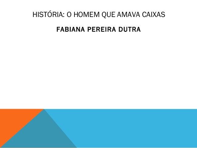 HISTÓRIA: O HOMEM QUE AMAVA CAIXAS  FABIANA PEREIRA DUTRA